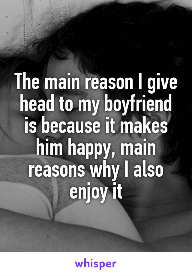 The main reason I give head to my boyfriend is because it makes him happy, main reasons why I also enjoy it