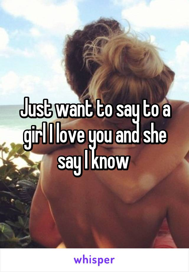 Just want to say to a girl I love you and she say I know