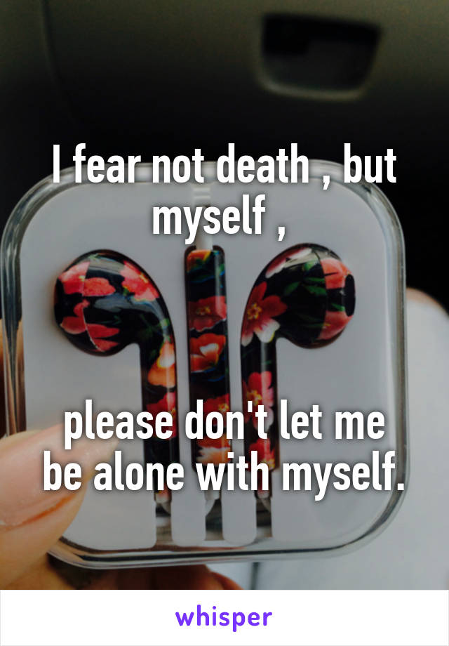 I fear not death , but myself ,     please don't let me be alone with myself.