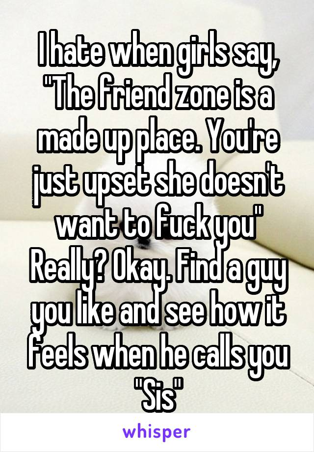 "I hate when girls say, ""The friend zone is a made up place. You're just upset she doesn't want to fuck you"" Really? Okay. Find a guy you like and see how it feels when he calls you ""Sis"""