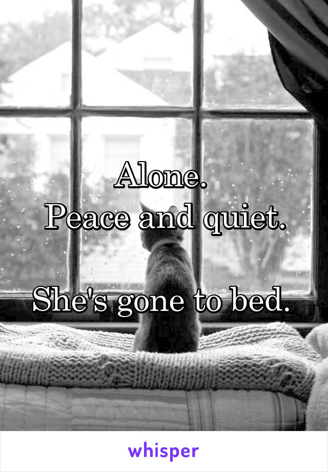 Alone.  Peace and quiet.  She's gone to bed.