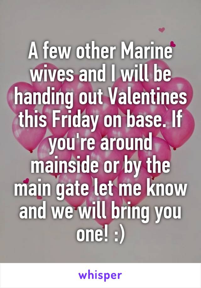 A few other Marine wives and I will be handing out Valentines this Friday on base. If you're around mainside or by the main gate let me know and we will bring you one! :)