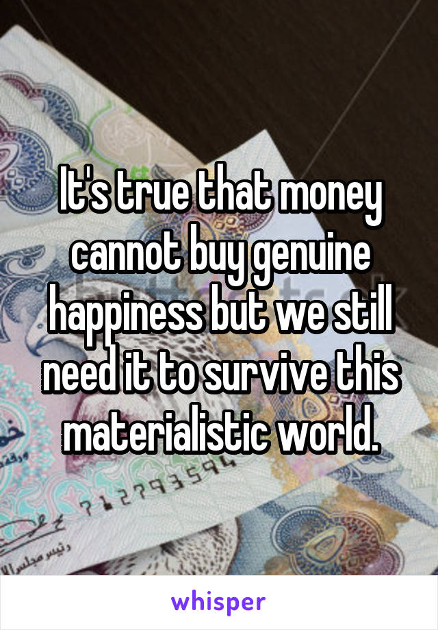 It's true that money cannot buy genuine happiness but we still need it to survive this materialistic world.