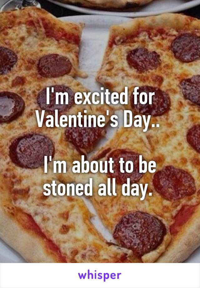 I'm excited for Valentine's Day..   I'm about to be stoned all day.