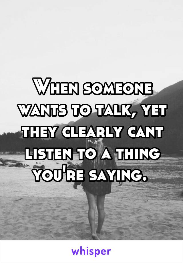 When someone wants to talk, yet they clearly cant listen to a thing you're saying.