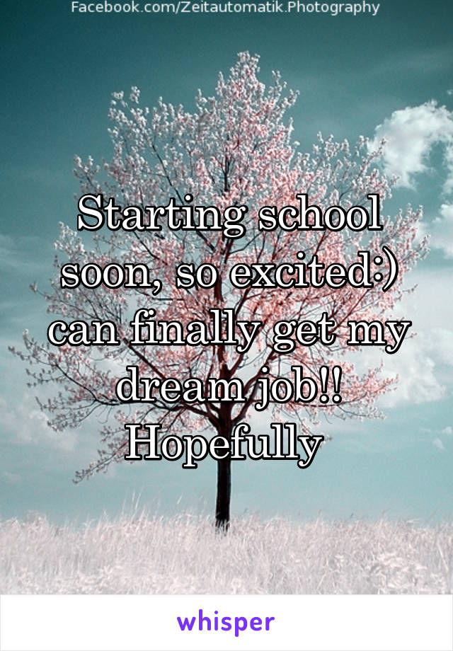 Starting school soon, so excited:) can finally get my dream job!! Hopefully