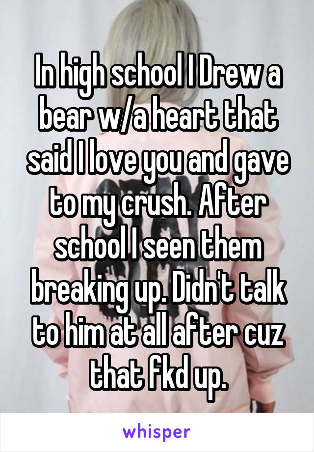 In high school I Drew a bear w/a heart that said I love you and gave to my crush. After school I seen them breaking up. Didn't talk to him at all after cuz that fkd up.