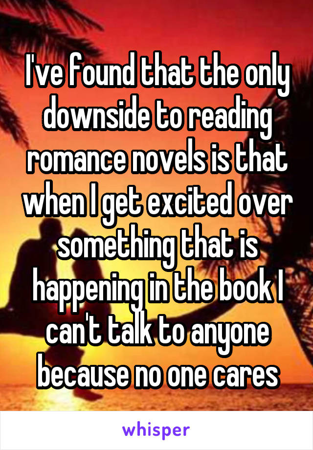 I've found that the only downside to reading romance novels is that when I get excited over something that is happening in the book I can't talk to anyone because no one cares