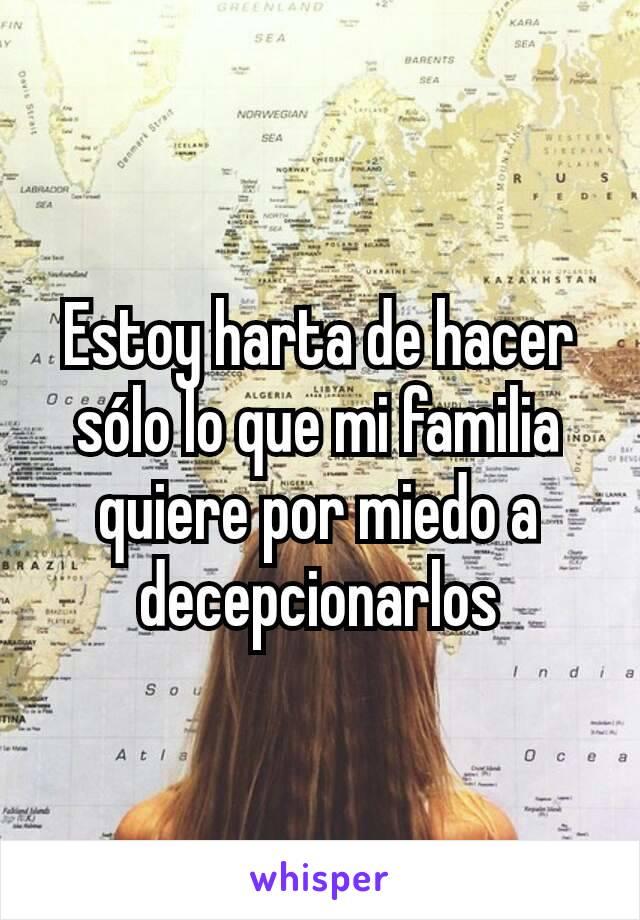 Estoy harta de hacer sólo lo que mi familia quiere por miedo a decepcionarlos