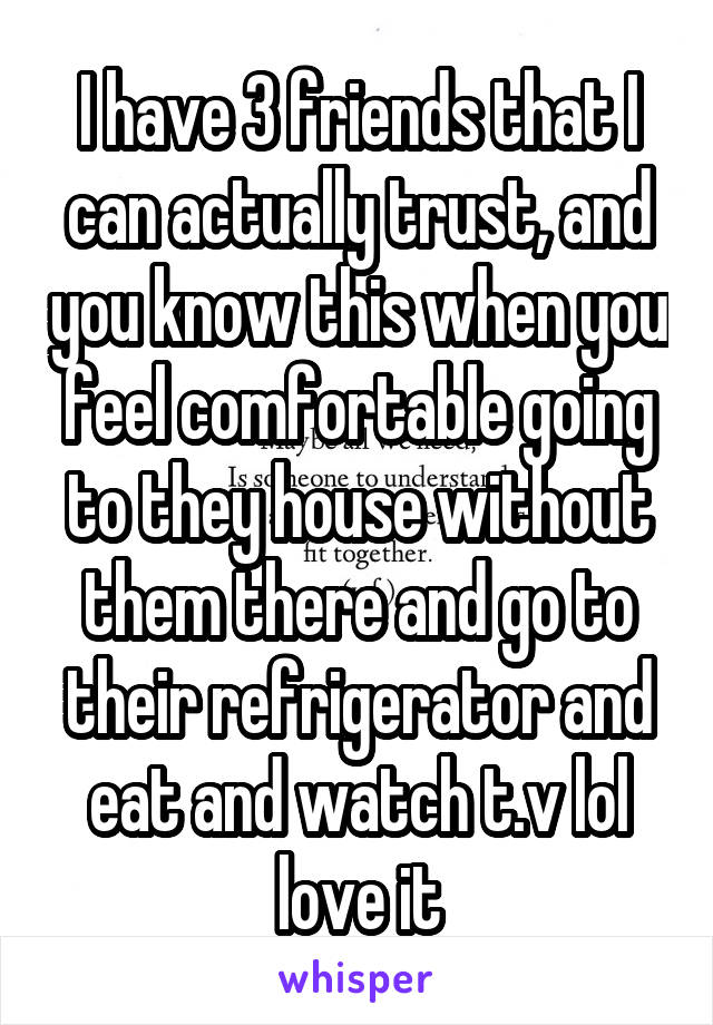 I have 3 friends that I can actually trust, and you know this when you feel comfortable going to they house without them there and go to their refrigerator and eat and watch t.v lol love it