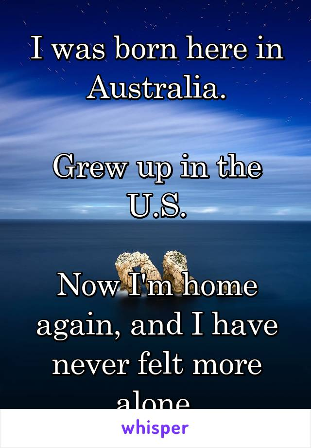 I was born here in Australia.  Grew up in the U.S.  Now I'm home again, and I have never felt more alone.