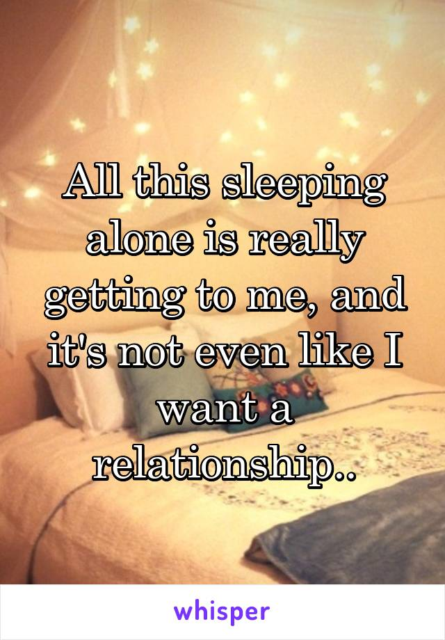 All this sleeping alone is really getting to me, and it's not even like I want a relationship..