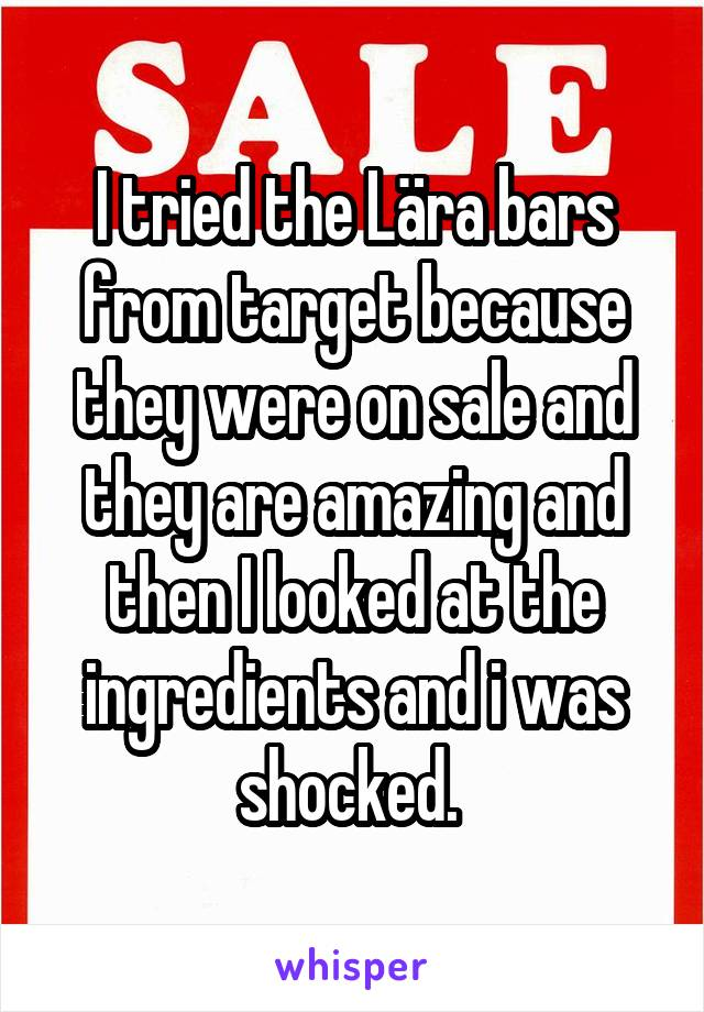 I tried the Lära bars from target because they were on sale and they are amazing and then I looked at the ingredients and i was shocked.