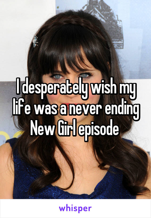 I desperately wish my life was a never ending New Girl episode