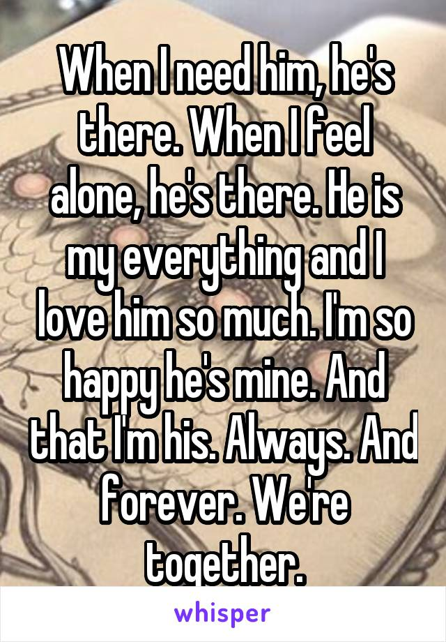 When I need him, he's there. When I feel alone, he's there. He is my everything and I love him so much. I'm so happy he's mine. And that I'm his. Always. And forever. We're together.