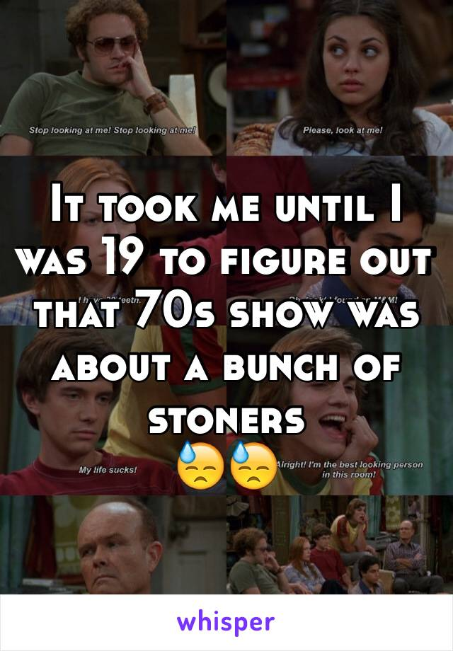 It took me until I was 19 to figure out that 70s show was about a bunch of stoners 😓😓