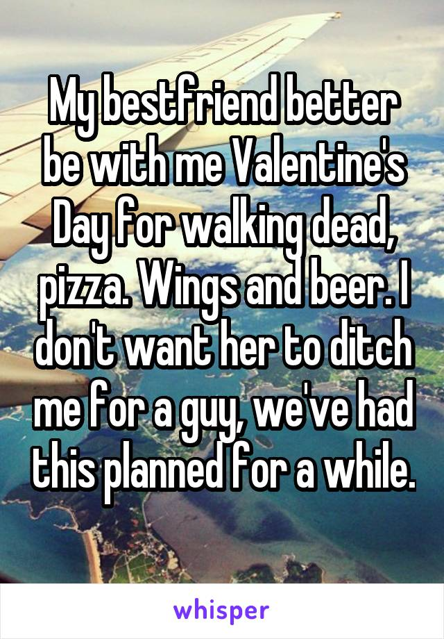 My bestfriend better be with me Valentine's Day for walking dead, pizza. Wings and beer. I don't want her to ditch me for a guy, we've had this planned for a while.