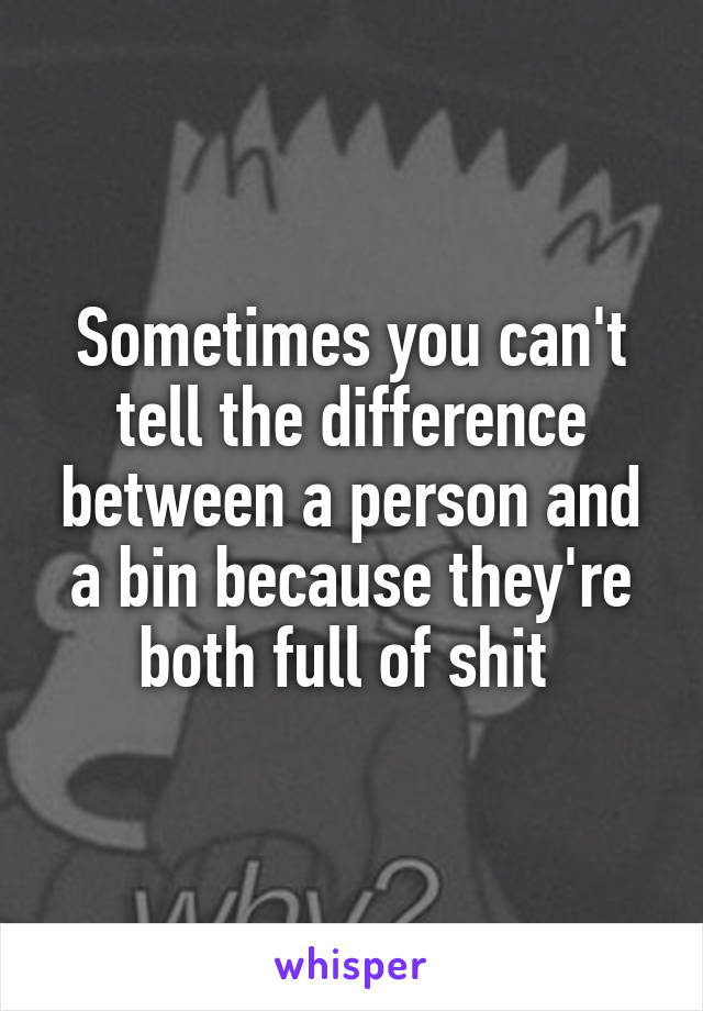 Sometimes you can't tell the difference between a person and a bin because they're both full of shit