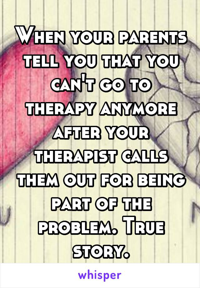 When your parents tell you that you can't go to therapy anymore after your therapist calls them out for being part of the problem. True story.
