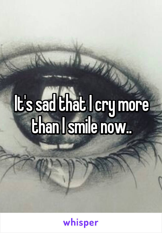 It's sad that I cry more than I smile now..