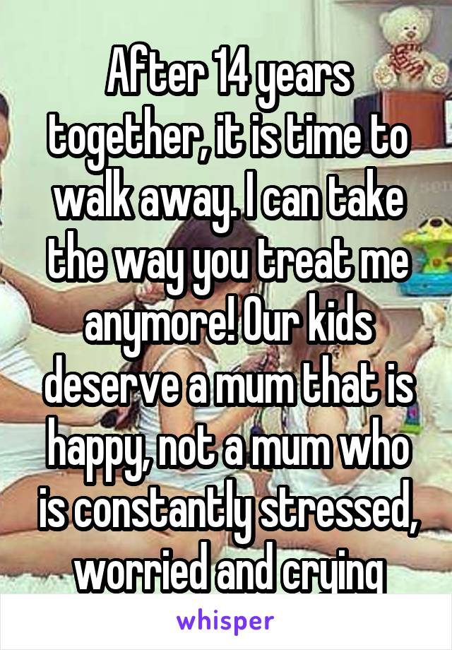 After 14 years together, it is time to walk away. I can take the way you treat me anymore! Our kids deserve a mum that is happy, not a mum who is constantly stressed, worried and crying