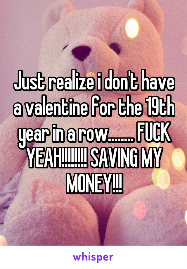 Just realize i don't have a valentine for the 19th year in a row........ FUCK YEAH!!!!!!!! SAVING MY MONEY!!!