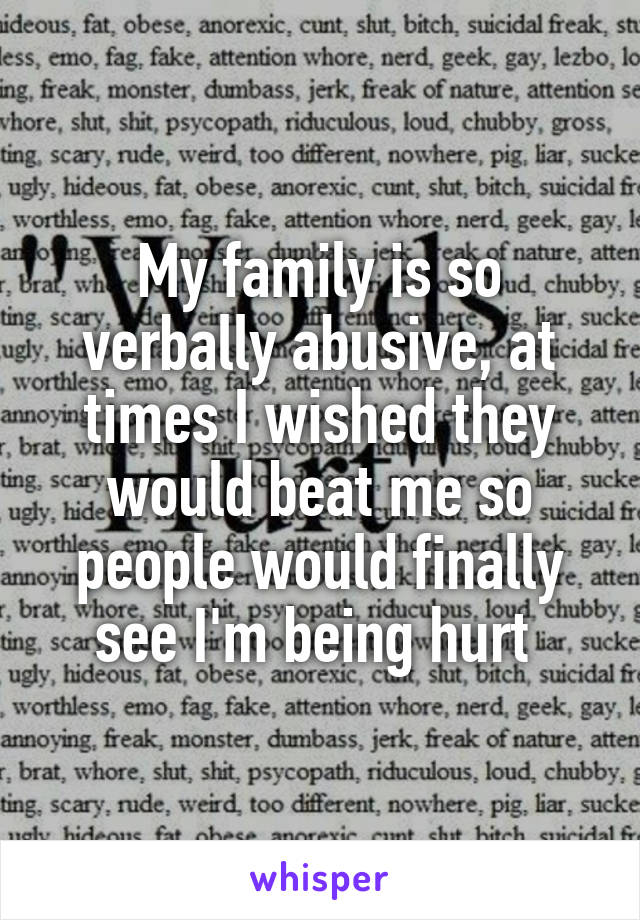 My family is so verbally abusive, at times I wished they would beat me so people would finally see I'm being hurt