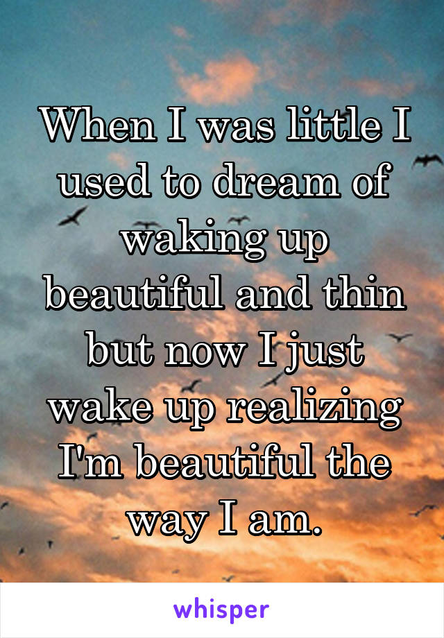 When I was little I used to dream of waking up beautiful and thin but now I just wake up realizing I'm beautiful the way I am.