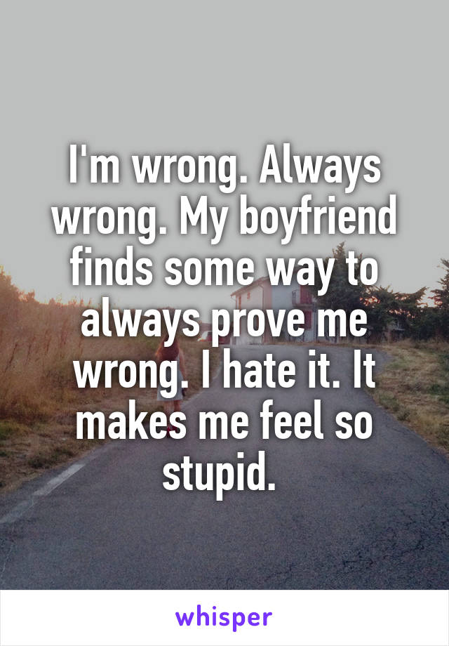 I'm wrong. Always wrong. My boyfriend finds some way to always prove me wrong. I hate it. It makes me feel so stupid.