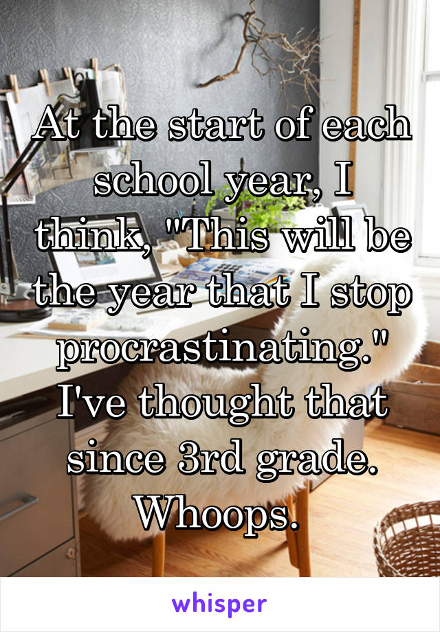 "At the start of each school year, I think, ""This will be the year that I stop procrastinating."" I've thought that since 3rd grade. Whoops."