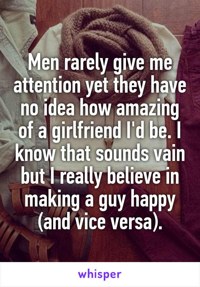 Men rarely give me attention yet they have no idea how amazing of a girlfriend I'd be. I know that sounds vain but I really believe in making a guy happy (and vice versa).
