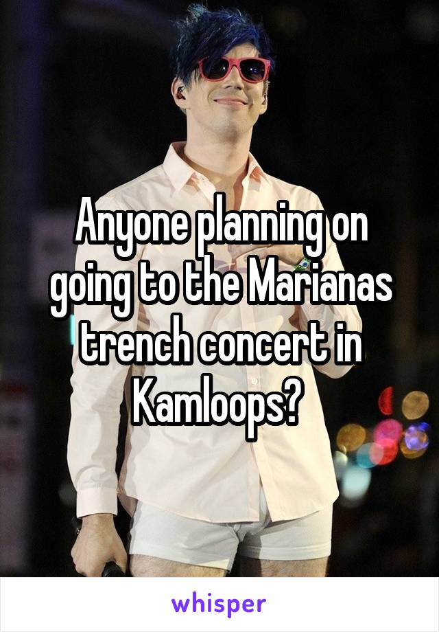 Anyone planning on going to the Marianas trench concert in Kamloops?