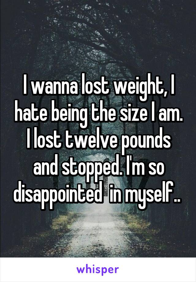 I wanna lost weight, I hate being the size I am. I lost twelve pounds and stopped. I'm so disappointed  in myself..