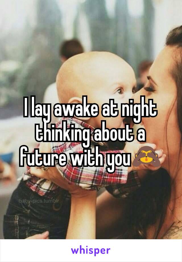 I lay awake at night thinking about a future with you🙈