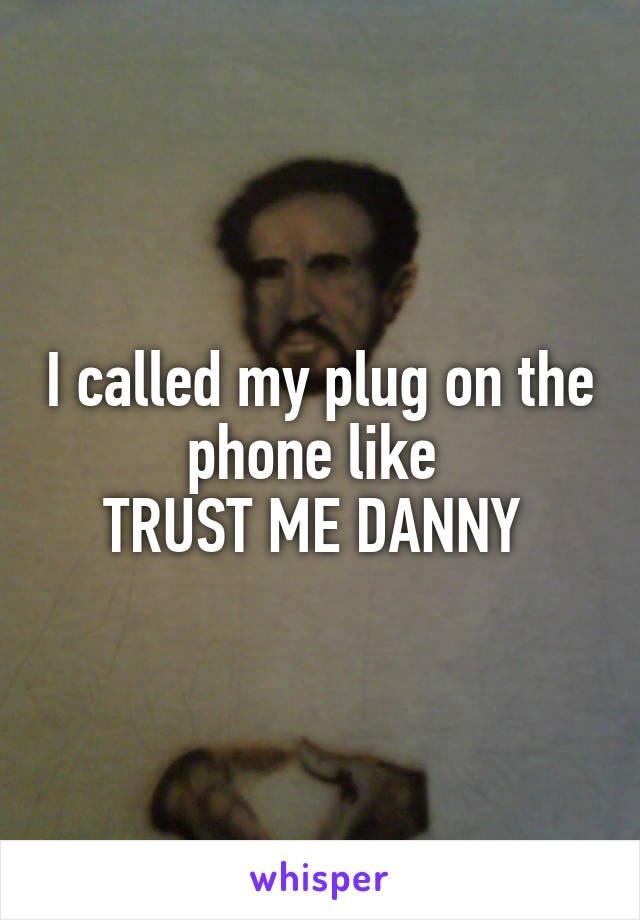 I called my plug on the phone like  TRUST ME DANNY