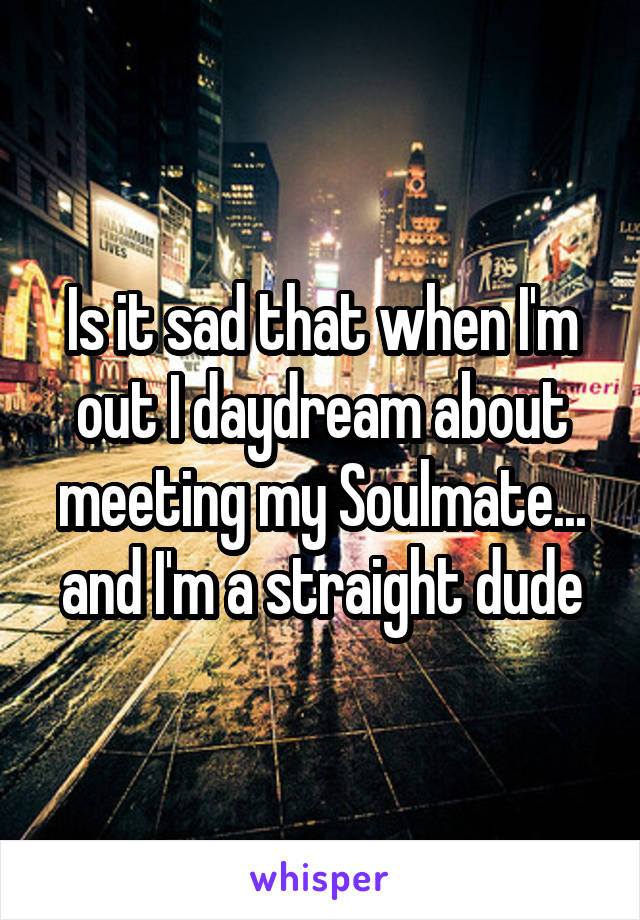 Is it sad that when I'm out I daydream about meeting my Soulmate... and I'm a straight dude