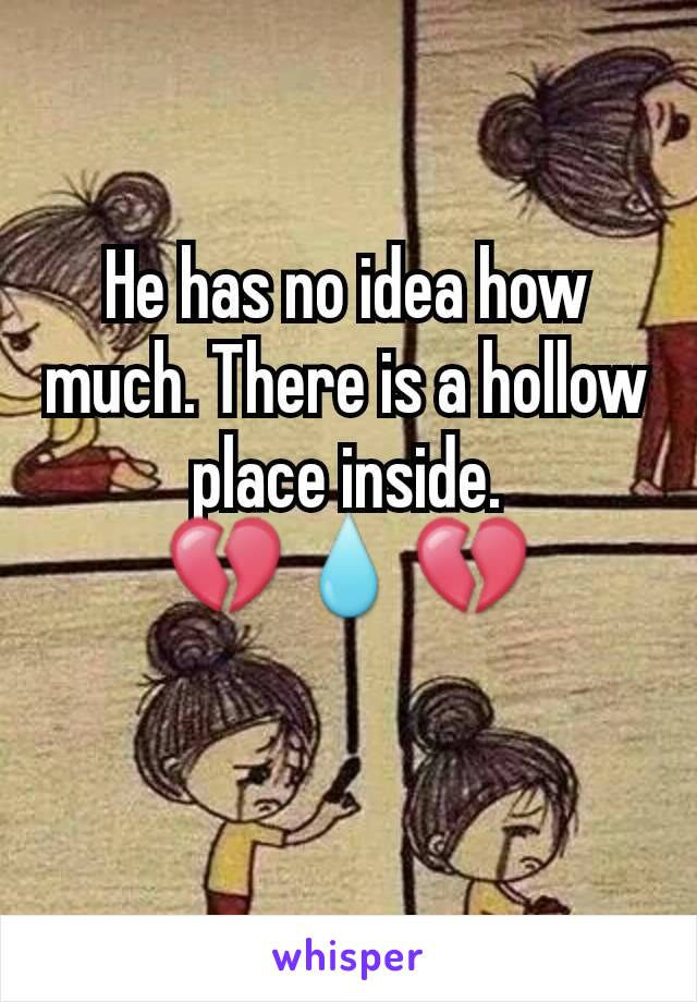 He has no idea how much. There is a hollow place inside. 💔💧💔