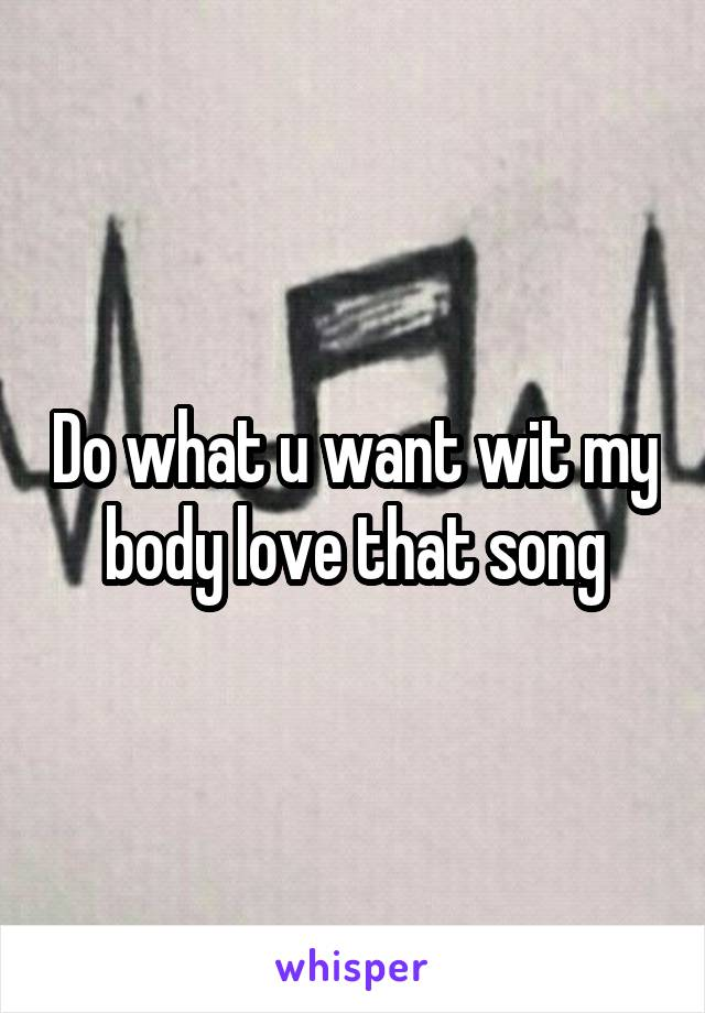 Do what u want wit my body love that song
