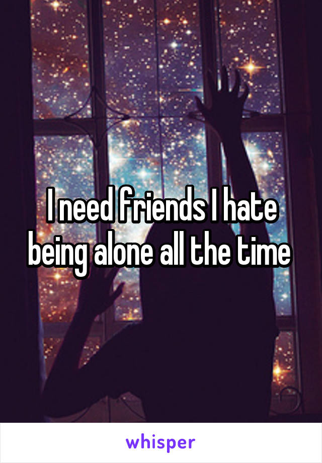I need friends I hate being alone all the time