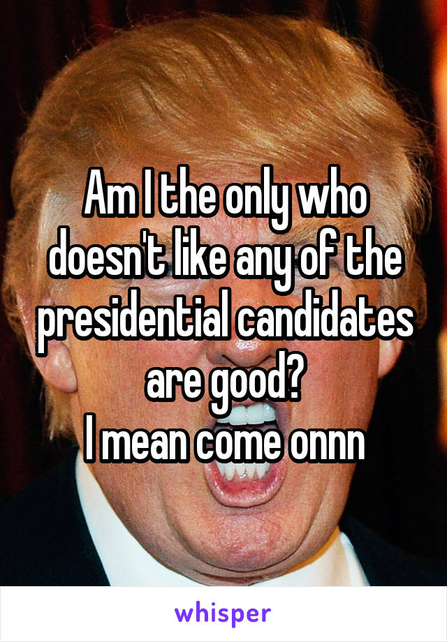Am I the only who doesn't like any of the presidential candidates are good? I mean come onnn