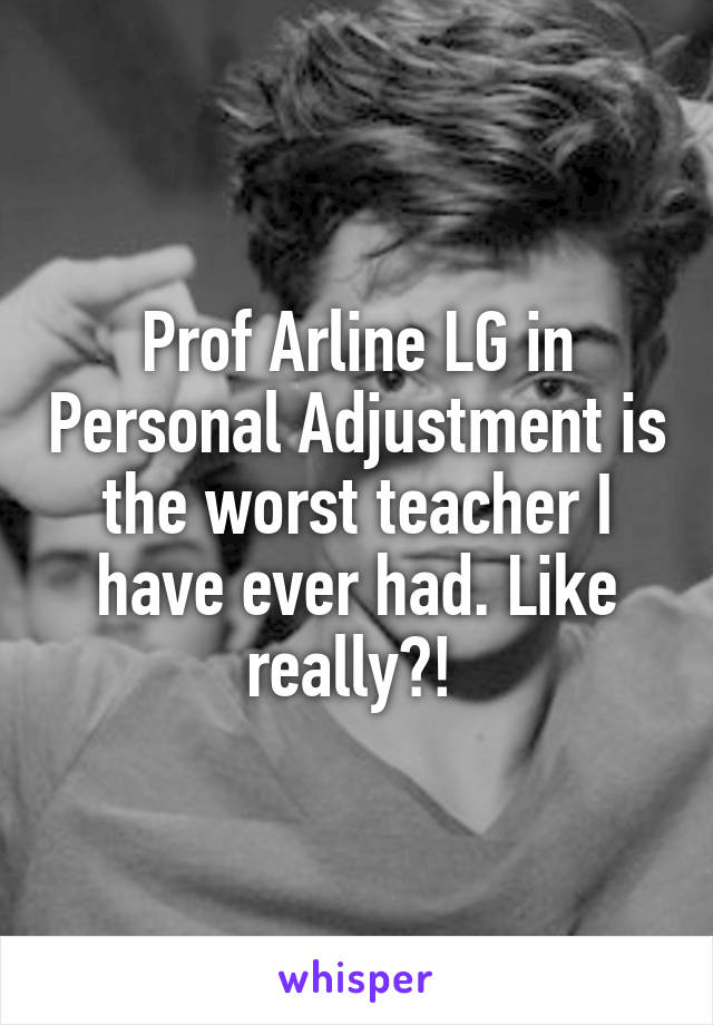 Prof Arline LG in Personal Adjustment is the worst teacher I have ever had. Like really?!