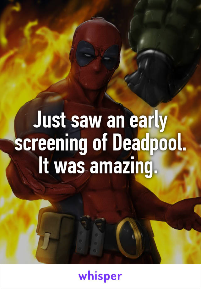 Just saw an early screening of Deadpool. It was amazing.
