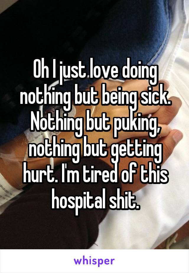 Oh I just love doing nothing but being sick. Nothing but puking, nothing but getting hurt. I'm tired of this hospital shit.