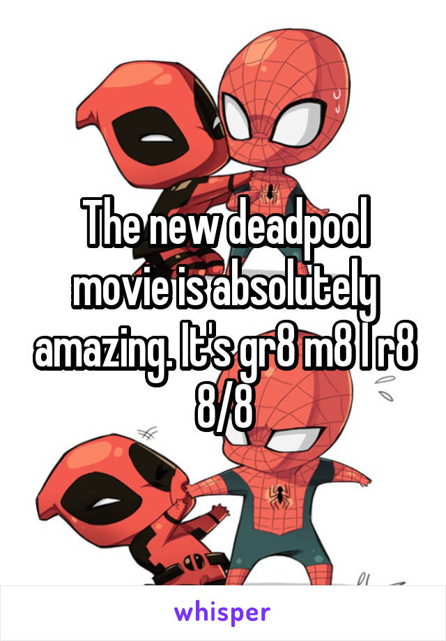 The new deadpool movie is absolutely amazing. It's gr8 m8 I r8 8/8