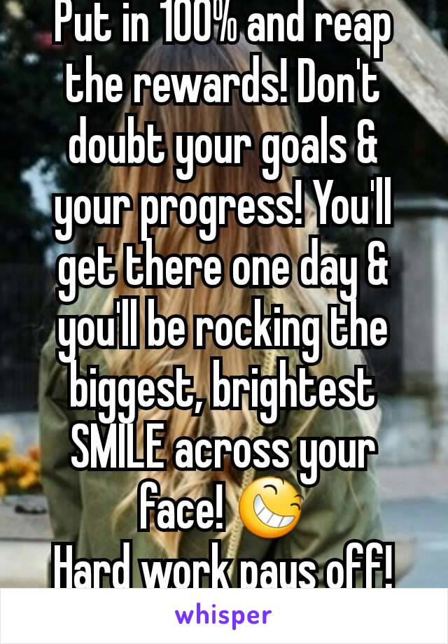 Put in 100% and reap the rewards! Don't doubt your goals & your progress! You'll get there one day & you'll be rocking the biggest, brightest SMILE across your face! 😆 Hard work pays off! 💪❤