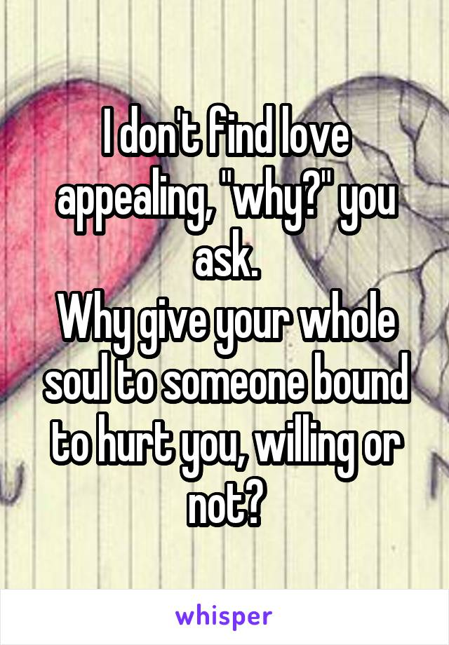 "I don't find love appealing, ""why?"" you ask. Why give your whole soul to someone bound to hurt you, willing or not?"