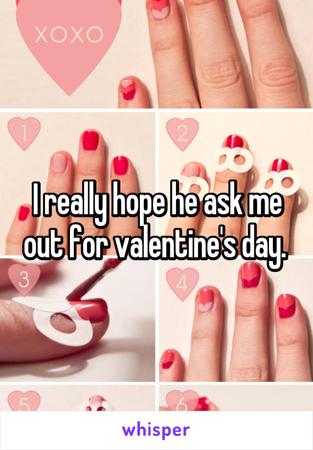 I really hope he ask me out for valentine's day.