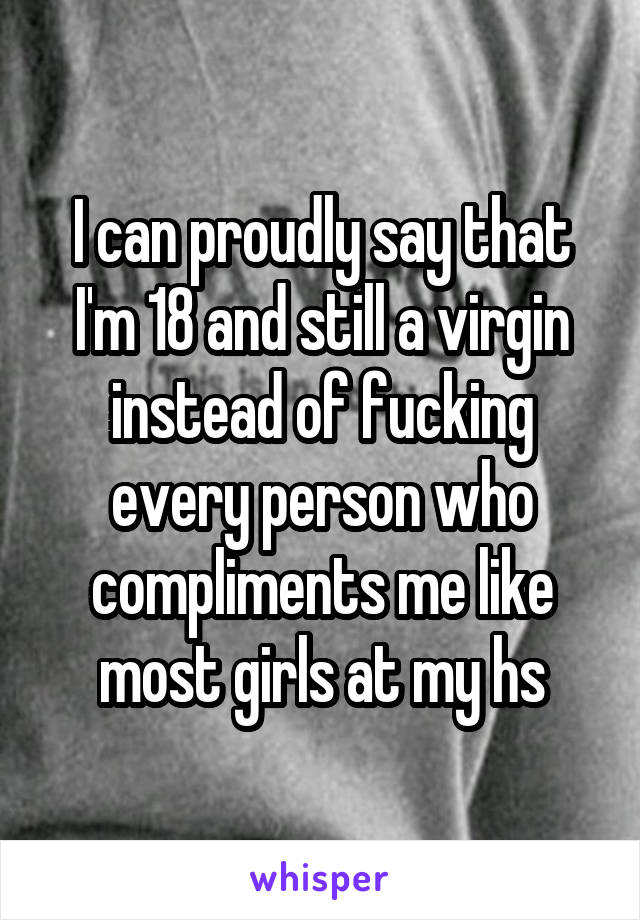 I can proudly say that I'm 18 and still a virgin instead of fucking every person who compliments me like most girls at my hs