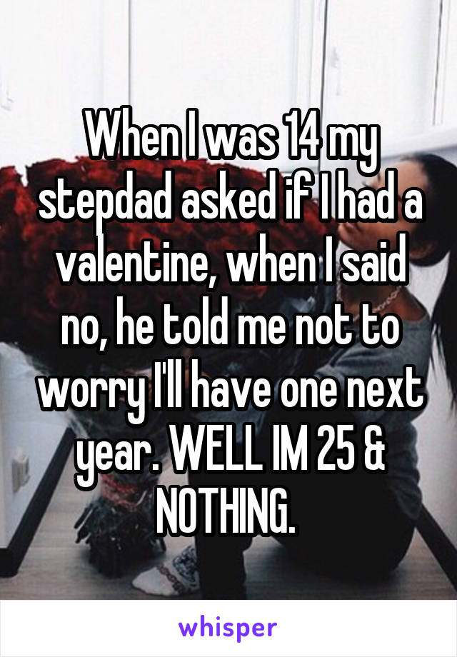 When I was 14 my stepdad asked if I had a valentine, when I said no, he told me not to worry I'll have one next year. WELL IM 25 & NOTHING.