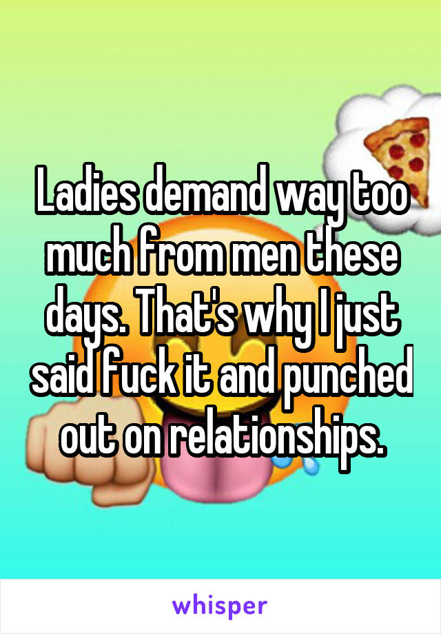 Ladies demand way too much from men these days. That's why I just said fuck it and punched out on relationships.